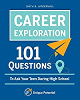 CAREER EXPLORATION 101 Questions To Ask Your Teen During High School