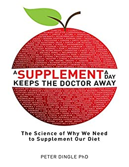 A Supplement a Day Keeps The Doctor Away: The Science of Why We Need to Supplement Our Diet by [Dingle, Peter]