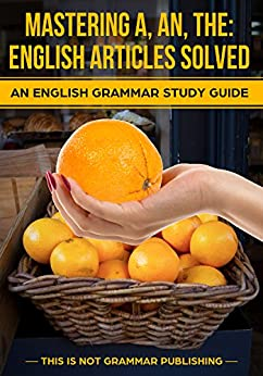 [Porter, Douglas]のMastering A, An, The - English Articles Solved + 98 REAL-WORLD EXAMPLES: An English Grammar Study Guide (This is NOT Grammar Book 1) (English Edition)