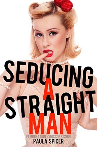 Seducing a Straight Man (Feminization, Crossdressing) (English Edition)