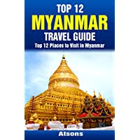 Top 12 Places to Visit in Myanmar - Top 12 Myanmar Travel Guide (Includes Yangon, Bagan, Mandalay, Mount Popa, & More) (English Edition)