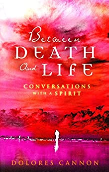 Between Death and Life – Conversations with a Spirit: An internationally acclaimed hypnotherapist's guide to past lives, guardian angels and the death experience by [Cannon, Dolores]