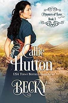 Prisoners of Love: Becky: Prisoners of Love Mail Order Bride Series, Book 3 (Prisoners of Love Mail Order Brides) by [Hutton, Callie]