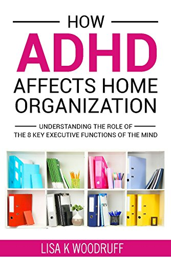 Download How ADHD Affects Home Organization: Understanding the Role of the 8 Key Executive Functions of the Mind. (English Edition) B071L9F4YM