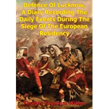 The Defence Of Lucknow, A Diary Recording The Daily Events During The Siege Of The European Residency: From 31st May To 25th Sept. 1857 [Illustrated Edition]