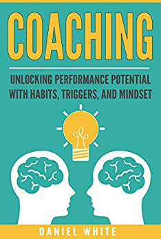 Coaching: Unlocking Performance Potential With Habits, Triggers, And Mindset (Habit of Coaching, Focus, Stay Motivated, Personal Growth, Take Action, Life) by [White, Daniel]