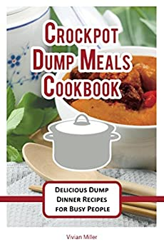 Crockpot Dump Meals Cookbook: Delicious Dump Dinner Recipes for Busy People (The Best Crockpot Recipes Book 3) by [Miller,Vivian]