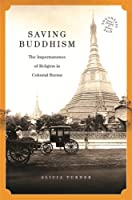 Saving Buddhism: The Impermanence of Religion in Colonial Burma (Southeast Asia: Politics, Meaning, and Memory)