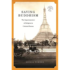 Saving Buddhism: The Impermanence of Religion in Colonial Burma (Southeast Asia: Politics, Meaning and Memory)