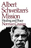 Albert Schweitzer's Mission: Healing and Peace, with Hitherto Unpublished Letters from Schweitzer, Nebru, Eisenhower, Khrushchev, and Kennedy