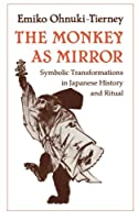 The Monkey As Mirror: Symbolic Transformations in Japanese History and Ritual (Asian Studies/Anthropology)