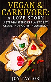 Vegan & Carnivore: A Love Story. A Step-By-Step Diet Plan To Eat Clean And Nourish Your Body: Easy Recipes. Weight Loss. Healthy Living by [Taylor, Joy]