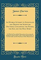 An Humble Attempt to Investigate and Defend the Scripture Doctrine, Concerning the Father, the Son, and the Holy Spirit: To Which Is Now Added Observations Concerning the Mediation of Jesus Christ, in the Various Dispensations of God the Father and the Fi