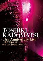 「TOSHIKI KADOMATSU 35th Anniversary Live ~逢えて良かった~」2016.7.2 YOKOHAMA ARENA [DVD]