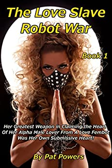 The Love Slave Robot War: Book 1: Her Greatest Weapon in Claiming the Heart  Of Her Alpha Male Lover From A Love Fembot Was Her Own Submissive Heart! by [Powers, Pat]