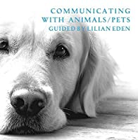 Communicating With Animals/Pets by Lilian Eden by Lilian Eden