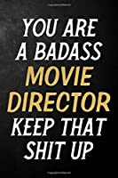 You Are A Badass Movie Director Keep That Shit Up: Movie Director Journal / Notebook / Appreciation Gift / Alternative To a Card For Movie Directors ( 6 x 9 -120 Blank Lined Pages )