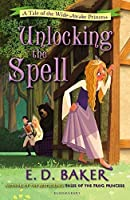 Unlocking the Spell: A Tale of the Wide-Awake Princess by E. D. Baker(2013-05-09)