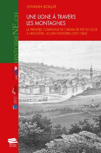 Une ligne à travers les montagnes. La première compagnie de chemin de fer du Locle à Neuchâtel : le Jura industriel (1857-1865)