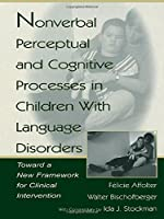 Nonverbal Perceptual and Cognitive Processes in Children With Language Disorders: Toward A New Framework for Clinical intervention