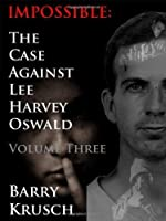 Impossible: The Case Against Lee Harvey Oswald (Volume Three) by Barry Krusch(2012-07-22)