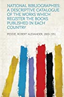 National Bibliographies: A Descriptive Catalogue of the Works Which Register the Books Published in Each Country