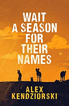 Wait a Season For Their Names: A Novel of the African Painted Wolf by [Kendziorski, Alexander]