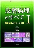 皮膚病理のすべて I 基礎知識とパターン分類
