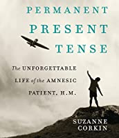 Permanent Present Tense: The Unforgettable Life of the Amnesiac Patient, H. M.