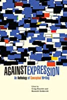 Against Expression: An Anthology of Conceptual Writing (Avant-Garde & Modernism Collection) by Unknown(2011-01-17)
