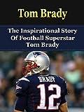 Tom Brady: The Inspirational Story of Football Superstar Tom Brady (Tom Brady Unauthorized Biography, New England Patriots, Michigan, NFL Books) (English Edition)