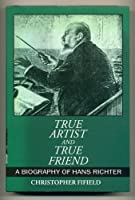 True Artist and True Friend: A Biography of Hans Richter
