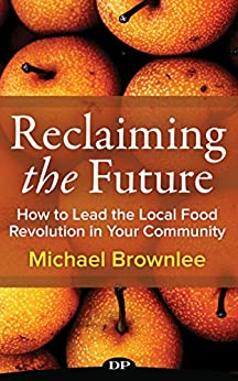 Reclaiming the Future: How to Lead the Local Food Revolution in Your Community by [Brownlee, Michael]