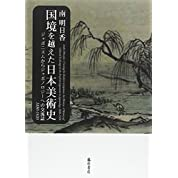 国境を越えた日本美術史 〔ジャポニスムからジャポノロジーへの交流誌1880-1920〕