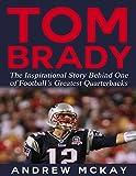 Tom Brady: The Inspirational Story Behind One of Football's Greatest Quarterbacks