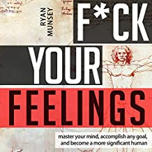 F-k Your Feelings: Master Your Mind, Accomplish Anything and Become a More Significant Human