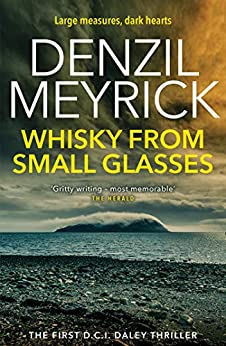 Whisky from Small Glasses: A DCI Daley Thriller (Book 1) - Large measures, dark hearts by [Meyrick, Denzil]