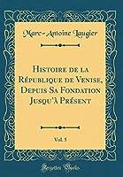 Histoire de la République de Venise, Depuis Sa Fondation Jusqu'à Présent, Vol. 5 (Classic Reprint)