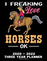 I Freaking Love Horses OK 2020 - 2022 Three Year Planner: Cute Horse Calendar Notebook - Appointment Organizer Journal - Weekly - Monthly - Yearly