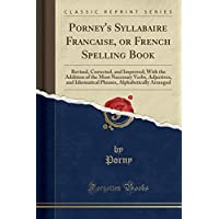 Porney's Syllabaire Franc̜aise, or French Spelling Book: Revised, Corrected, and Improved; With the Addition of the Most Necessary Verbs, Adjectives, and Idiomatical Phrases, Alphabetically Arranged (Classic Reprint)
