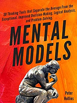 Mental Models:  30 Thinking Tools that Separate the Average From the Exceptional. Improved Decision-Making, Logical Analysis, and Problem-Solving. by [Hollins, Peter]