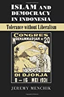 Islam and Democracy in Indonesia: Tolerance Without Liberalism (Cambridge Studies in Social Theory, Religion and Politics)