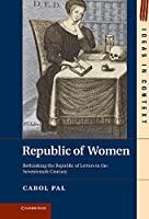 Republic of Women: Rethinking the Republic of Letters in the Seventeenth Century (Ideas in Context)