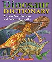 Dinosaur Dictionary: An A to Z of Dinosaurs and Prehistoric Reptiles