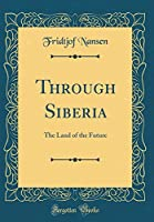 Through Siberia: The Land of the Future (Classic Reprint)