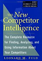 The New Competitor Intelligence: The Complete Resource for Finding, Analyzing, and Using Information about Your Competitors (New Direction Business)
