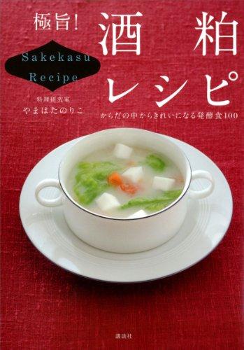極旨! 酒粕レシピ からだの中からきれいになる発酵食100 (講談社のお料理BOOK)