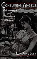 Consuming Angels: Advertising and Victorian Women by Lori Anne Loeb(1994-10-13)