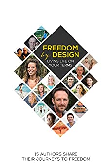 Freedom by Design: Living Life on Your Terms by [Kun, Estela, Abbott, John, Featherstone, Andrea, Viola, Brie, Freeman, Jonas, Meier, Bascha, Rygh, Jeremiah, Copeland, Mark, Schmit, Helene, Jones, Brett]