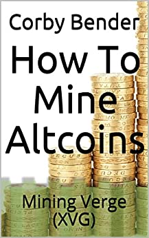 How To Mine Altcoins: Mining Verge (XVG) by [Bender, Corby]